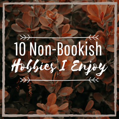 10 Non-Bookish Hobbies I Enjoy